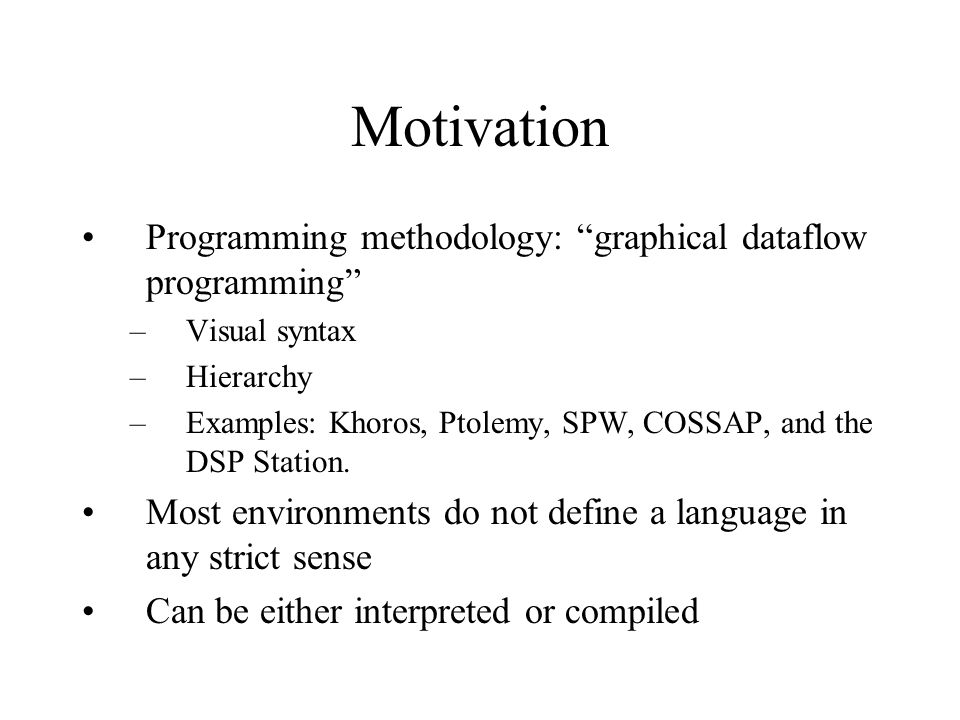 Motivation Programming methodology: graphical dataflow programming –Visual syntax –Hierarchy –Examples: Khoros, Ptolemy, SPW, COSSAP, and the DSP Station.
