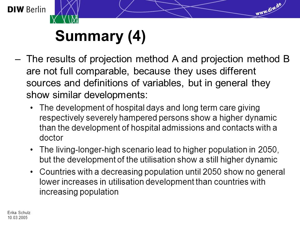 Erika Schulz Summary (4) –The results of projection method A and projection method B are not full comparable, because they uses different sources and definitions of variables, but in general they show similar developments: The development of hospital days and long term care giving respectively severely hampered persons show a higher dynamic than the development of hospital admissions and contacts with a doctor The living-longer-high scenario lead to higher population in 2050, but the development of the utilisation show a still higher dynamic Countries with a decreasing population until 2050 show no general lower increases in utilisation development than countries with increasing population
