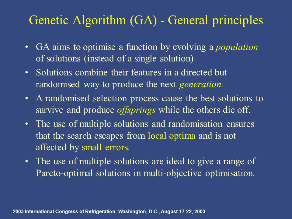 2003 International Congress of Refrigeration, Washington, D.C., August 17-22, 2003 Genetic Algorithm (GA) - General principles GA aims to optimise a function by evolving a population of solutions (instead of a single solution) Solutions combine their features in a directed but randomised way to produce the next generation.