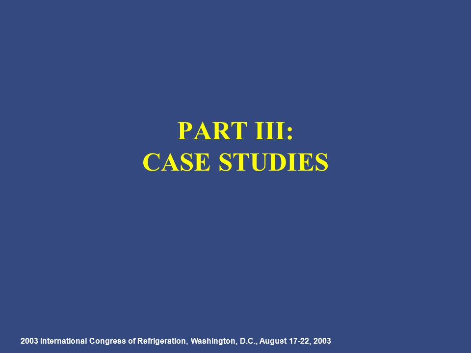 2003 International Congress of Refrigeration, Washington, D.C., August 17-22, 2003 PART III: CASE STUDIES