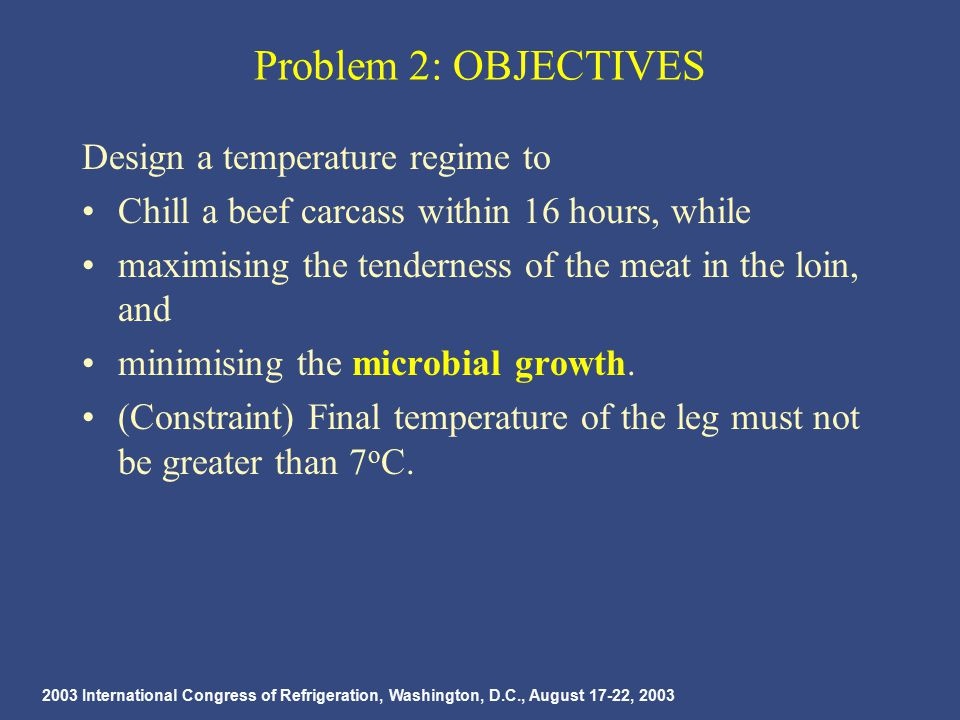 2003 International Congress of Refrigeration, Washington, D.C., August 17-22, 2003 Problem 2: OBJECTIVES Design a temperature regime to Chill a beef carcass within 16 hours, while maximising the tenderness of the meat in the loin, and minimising the microbial growth.