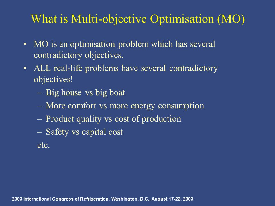2003 International Congress of Refrigeration, Washington, D.C., August 17-22, 2003 What is Multi-objective Optimisation (MO) MO is an optimisation problem which has several contradictory objectives.