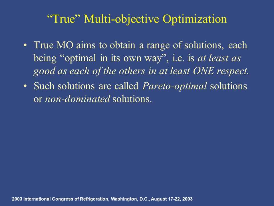 2003 International Congress of Refrigeration, Washington, D.C., August 17-22, 2003 True Multi-objective Optimization True MO aims to obtain a range of solutions, each being optimal in its own way , i.e.