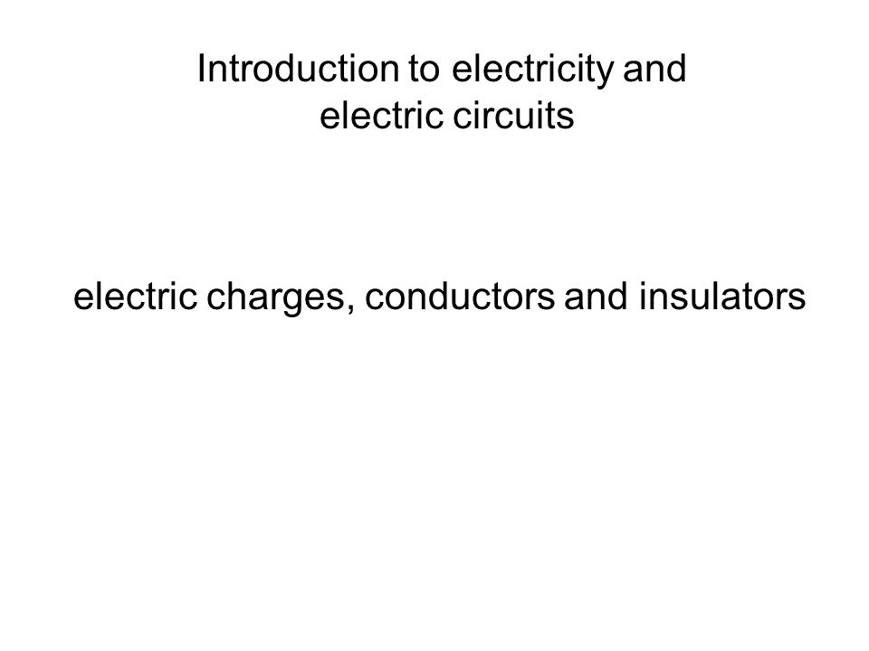 Introduction to electricity and electric circuits electric charges, conductors and insulators