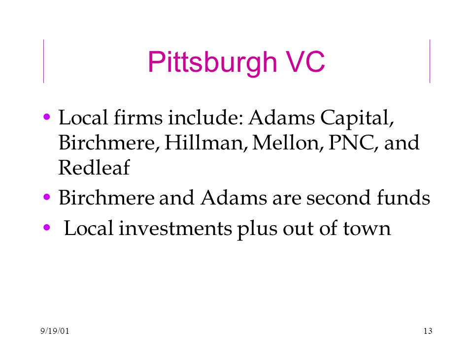9/19/0113 Pittsburgh VC Local firms include: Adams Capital, Birchmere, Hillman, Mellon, PNC, and Redleaf Birchmere and Adams are second funds Local investments plus out of town