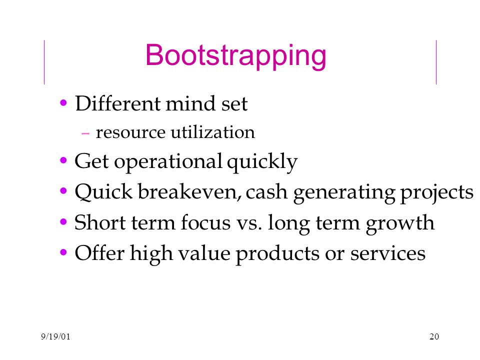 9/19/0120 Bootstrapping Different mind set –resource utilization Get operational quickly Quick breakeven, cash generating projects Short term focus vs.