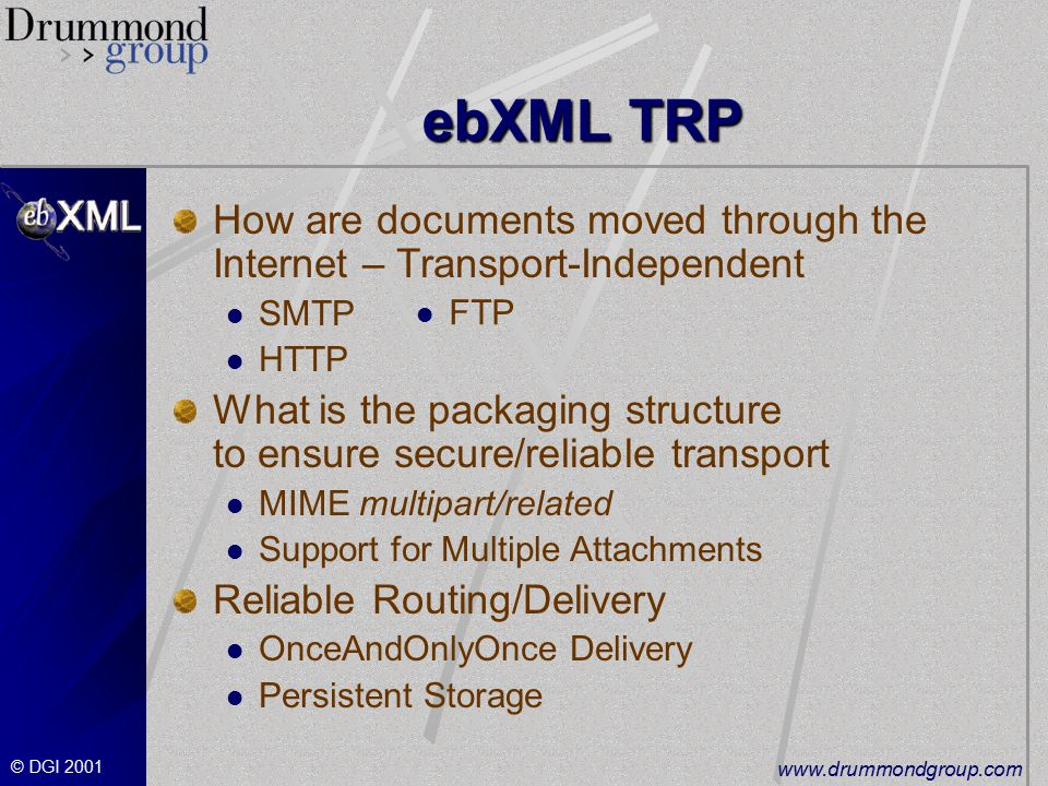 © DGI ebXML TRP How are documents moved through the Internet – Transport-Independent SMTP HTTP What is the packaging structure to ensure secure/reliable transport MIME multipart/related Support for Multiple Attachments Reliable Routing/Delivery OnceAndOnlyOnce Delivery Persistent Storage FTP