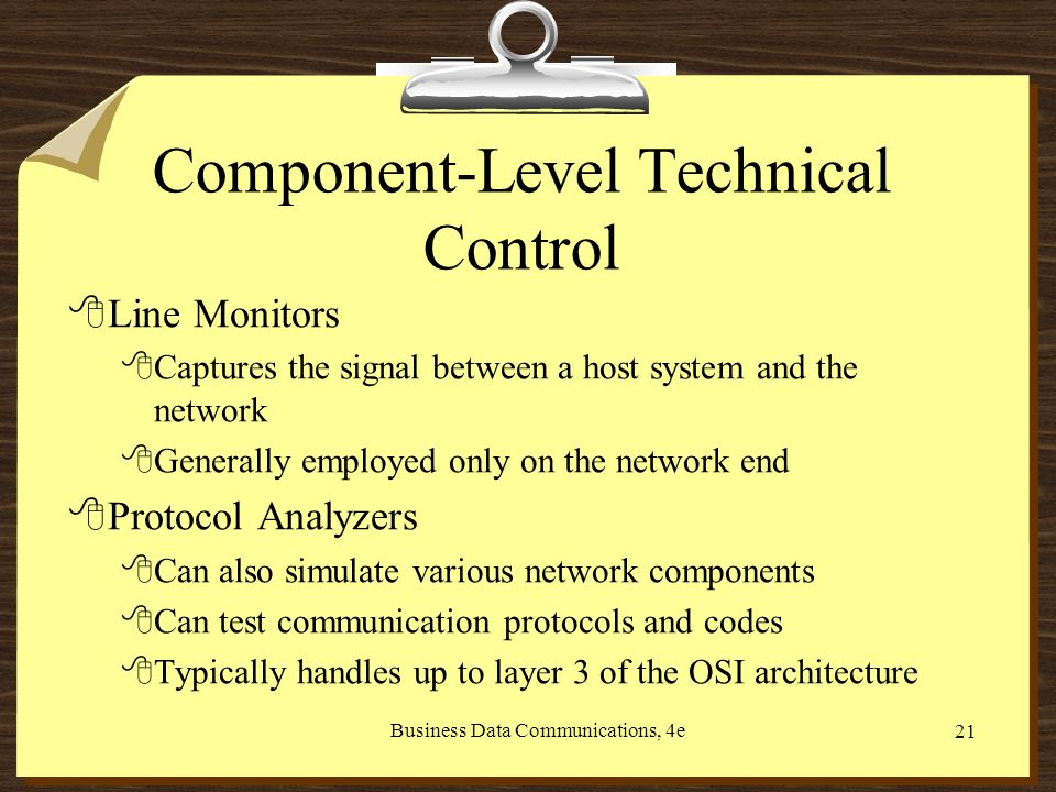 Business Data Communications, 4e 21 Component-Level Technical Control 8Line Monitors 8Captures the signal between a host system and the network 8Generally employed only on the network end 8Protocol Analyzers 8Can also simulate various network components 8Can test communication protocols and codes 8Typically handles up to layer 3 of the OSI architecture