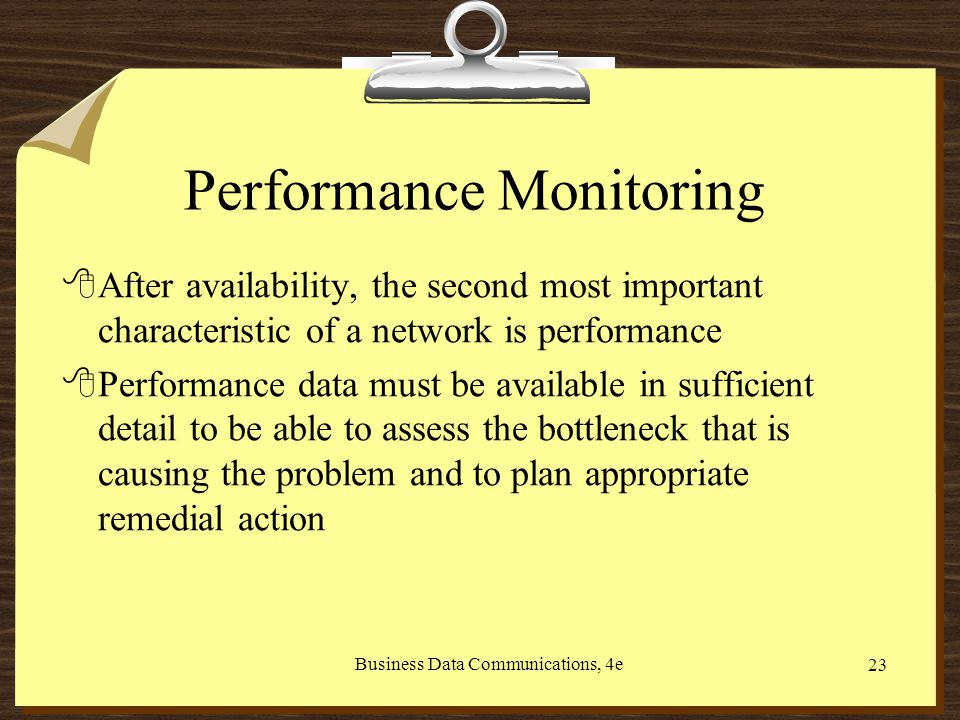 Business Data Communications, 4e 23 Performance Monitoring 8After availability, the second most important characteristic of a network is performance 8Performance data must be available in sufficient detail to be able to assess the bottleneck that is causing the problem and to plan appropriate remedial action