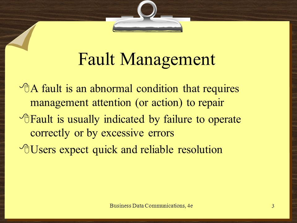 Business Data Communications, 4e 3 Fault Management 8A fault is an abnormal condition that requires management attention (or action) to repair 8Fault is usually indicated by failure to operate correctly or by excessive errors 8Users expect quick and reliable resolution