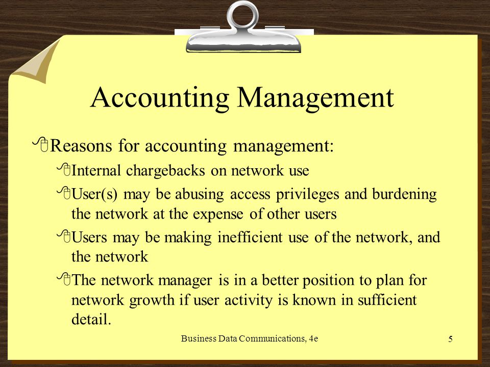 Business Data Communications, 4e 5 Accounting Management 8Reasons for accounting management: 8Internal chargebacks on network use 8User(s) may be abusing access privileges and burdening the network at the expense of other users 8Users may be making inefficient use of the network, and the network 8The network manager is in a better position to plan for network growth if user activity is known in sufficient detail.