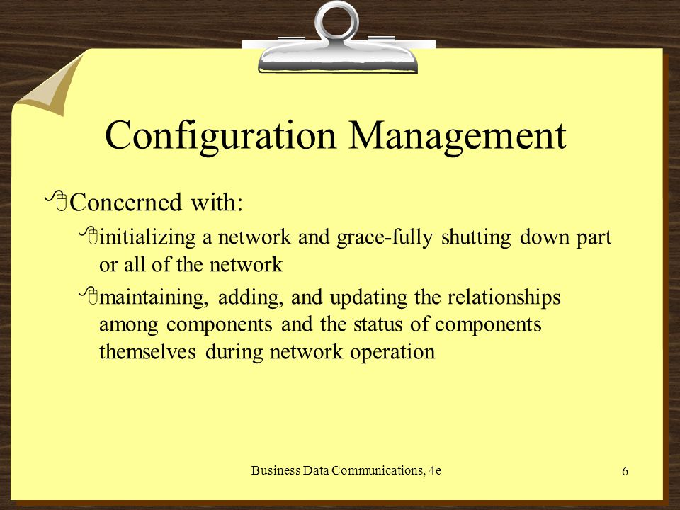 Business Data Communications, 4e 6 Configuration Management 8Concerned with: 8initializing a network and grace-fully shutting down part or all of the network 8maintaining, adding, and updating the relationships among components and the status of components themselves during network operation