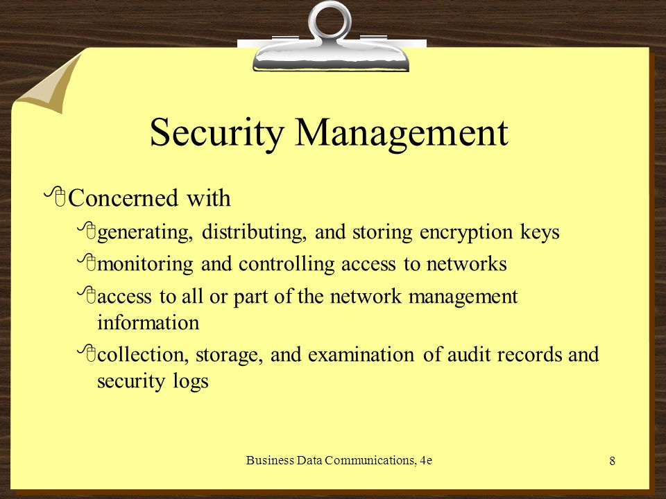 Business Data Communications, 4e 8 Security Management 8Concerned with 8generating, distributing, and storing encryption keys 8monitoring and controlling access to networks 8access to all or part of the network management information 8collection, storage, and examination of audit records and security logs