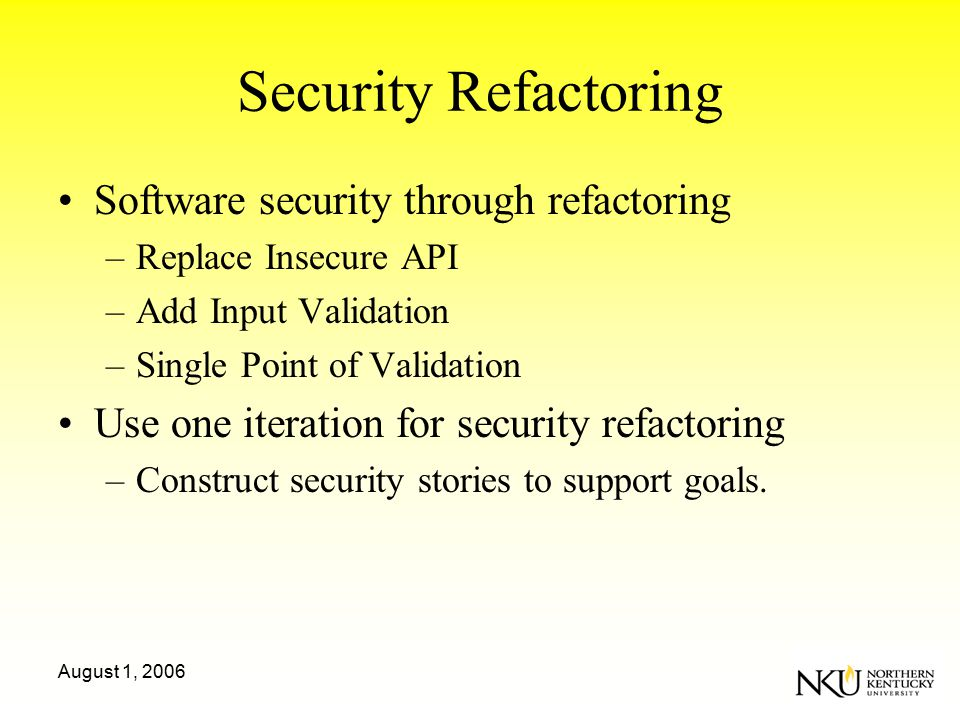 August 1, 2006 Security Refactoring Software security through refactoring –Replace Insecure API –Add Input Validation –Single Point of Validation Use one iteration for security refactoring –Construct security stories to support goals.