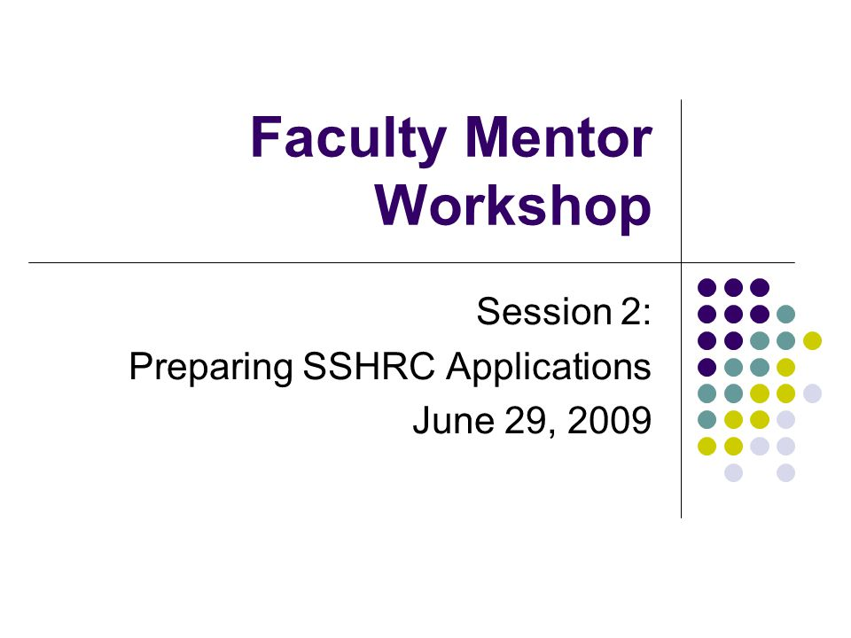 Faculty Mentor Workshop Session 2: Preparing SSHRC Applications June 29, 2009