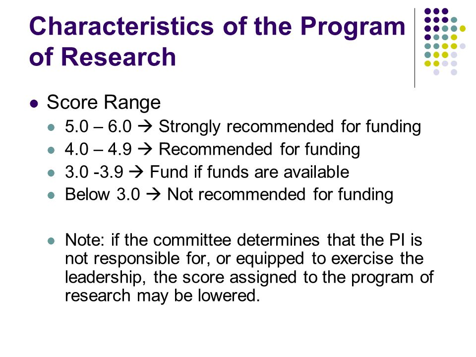 Characteristics of the Program of Research Score Range 5.0 – 6.0  Strongly recommended for funding 4.0 – 4.9  Recommended for funding  Fund if funds are available Below 3.0  Not recommended for funding Note: if the committee determines that the PI is not responsible for, or equipped to exercise the leadership, the score assigned to the program of research may be lowered.