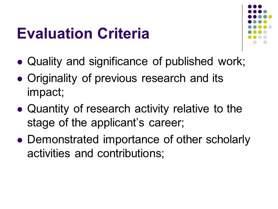 Evaluation Criteria Quality and significance of published work; Originality of previous research and its impact; Quantity of research activity relative to the stage of the applicant's career; Demonstrated importance of other scholarly activities and contributions;