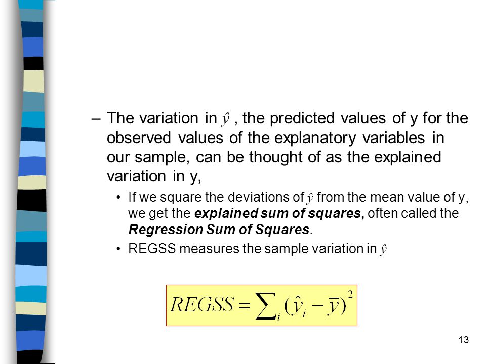 13 –The variation in ŷ, the predicted values of y for the observed values of the explanatory variables in our sample, can be thought of as the explained variation in y, If we square the deviations of ŷ from the mean value of y, we get the explained sum of squares, often called the Regression Sum of Squares.