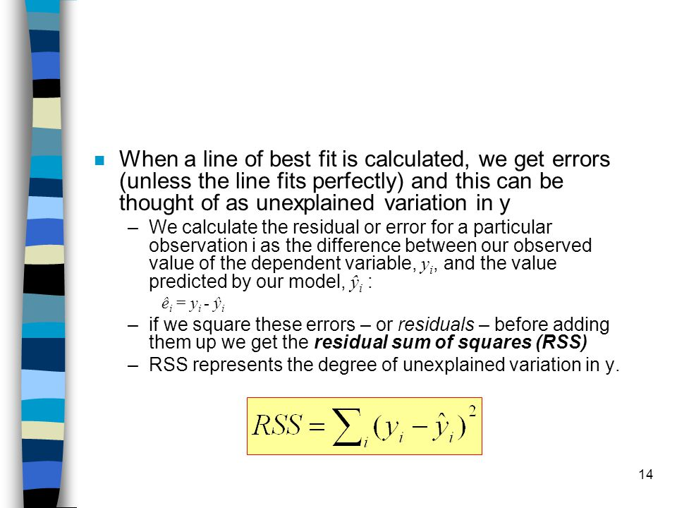 14 n When a line of best fit is calculated, we get errors (unless the line fits perfectly) and this can be thought of as unexplained variation in y –We calculate the residual or error for a particular observation i as the difference between our observed value of the dependent variable, y i, and the value predicted by our model, ŷ i : ê i = y i - ŷ i –if we square these errors – or residuals – before adding them up we get the residual sum of squares (RSS) –RSS represents the degree of unexplained variation in y.