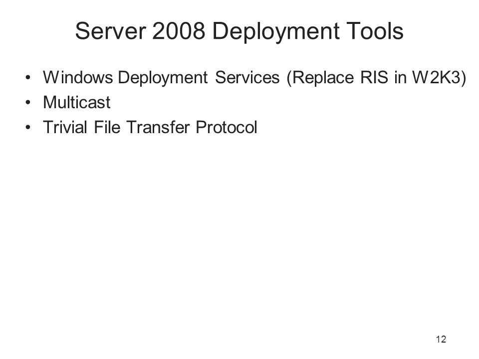 12 Server 2008 Deployment Tools Windows Deployment Services (Replace RIS in W2K3) Multicast Trivial File Transfer Protocol