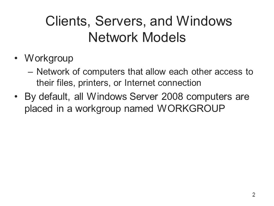 2 Clients, Servers, and Windows Network Models Workgroup –Network of computers that allow each other access to their files, printers, or Internet connection By default, all Windows Server 2008 computers are placed in a workgroup named WORKGROUP