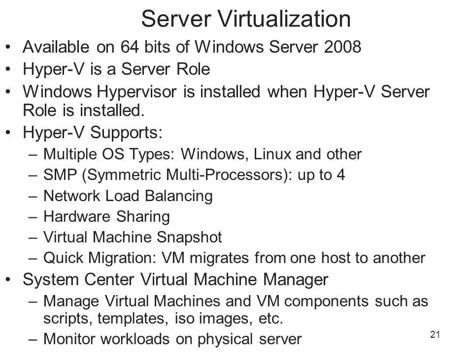 21 Server Virtualization Available on 64 bits of Windows Server 2008 Hyper-V is a Server Role Windows Hypervisor is installed when Hyper-V Server Role is installed.