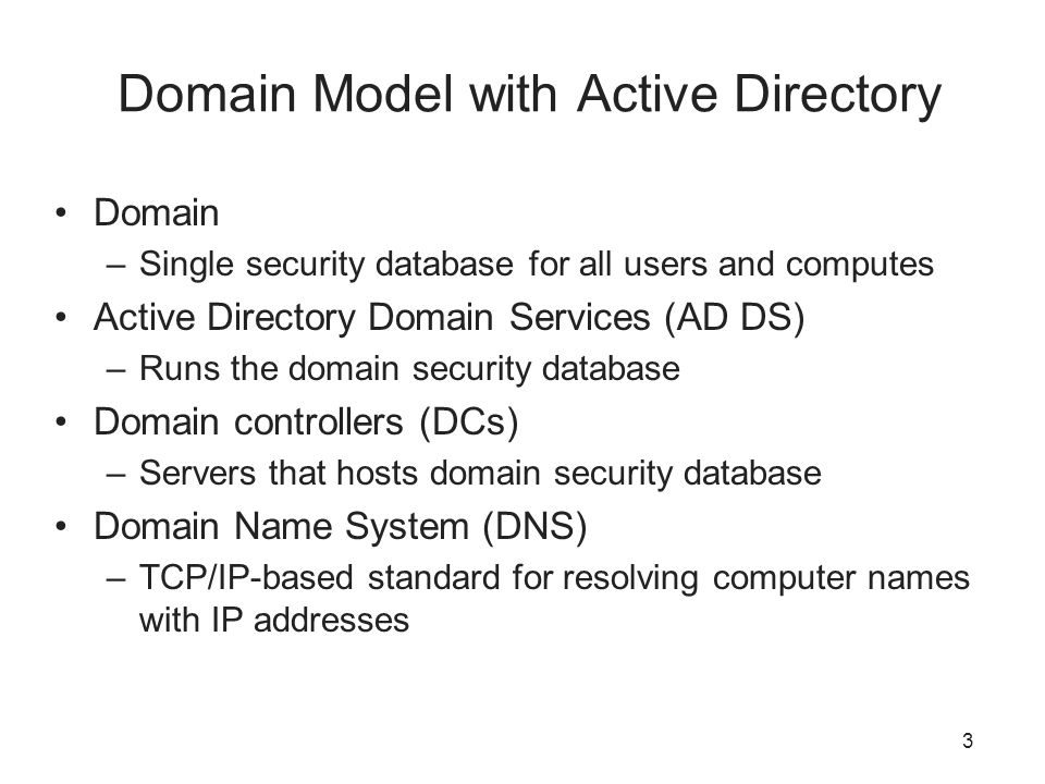 3 Domain Model with Active Directory Domain –Single security database for all users and computes Active Directory Domain Services (AD DS) –Runs the domain security database Domain controllers (DCs) –Servers that hosts domain security database Domain Name System (DNS) –TCP/IP-based standard for resolving computer names with IP addresses