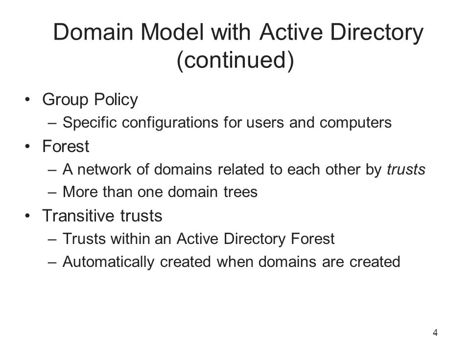 4 Domain Model with Active Directory (continued) Group Policy –Specific configurations for users and computers Forest –A network of domains related to each other by trusts –More than one domain trees Transitive trusts –Trusts within an Active Directory Forest –Automatically created when domains are created