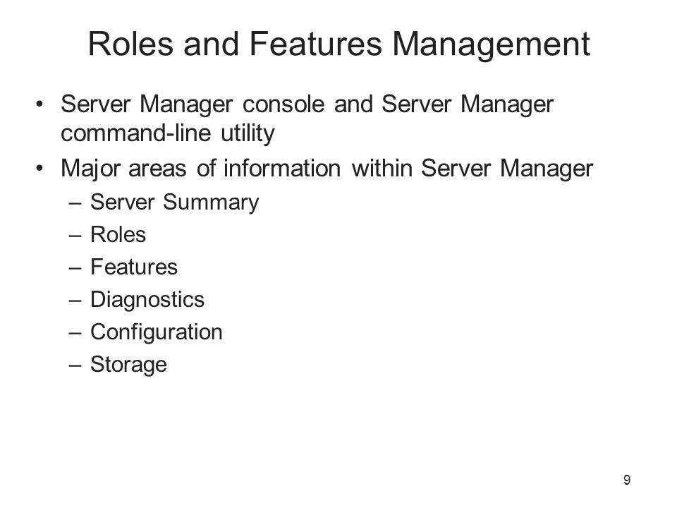 Roles and Features Management Server Manager console and Server Manager command-line utility Major areas of information within Server Manager –Server Summary –Roles –Features –Diagnostics –Configuration –Storage 9