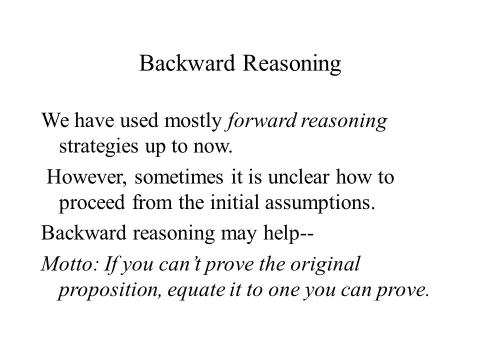 Backward Reasoning We have used mostly forward reasoning strategies up to now.