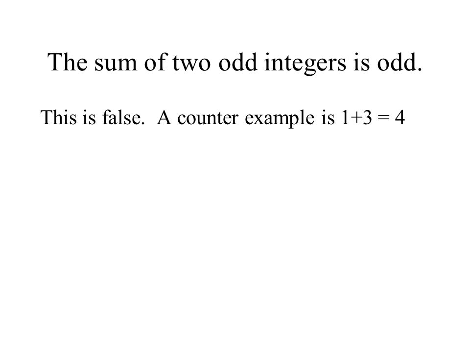 The sum of two odd integers is odd. This is false. A counter example is 1+3 = 4