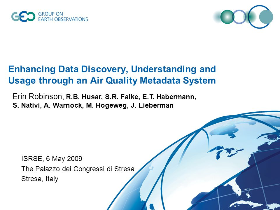 Enhancing Data Discovery, Understanding and Usage through an Air Quality Metadata System ISRSE, 6 May 2009 The Palazzo dei Congressi di Stresa Stresa, Italy Erin Robinson, R.B.
