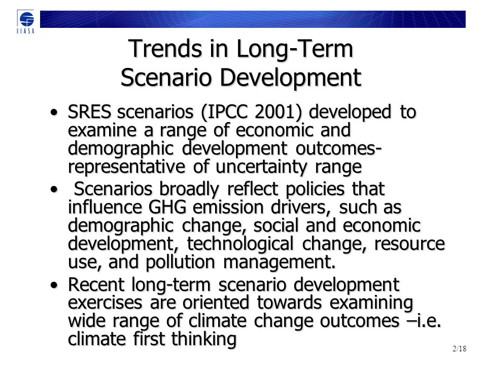 2/18 Trends in Long-Term Scenario Development SRES scenarios (IPCC 2001) developed to examine a range of economic and demographic development outcomes- representative of uncertainty rangeSRES scenarios (IPCC 2001) developed to examine a range of economic and demographic development outcomes- representative of uncertainty range Scenarios broadly reflect policies that influence GHG emission drivers, such as demographic change, social and economic development, technological change, resource use, and pollution management.