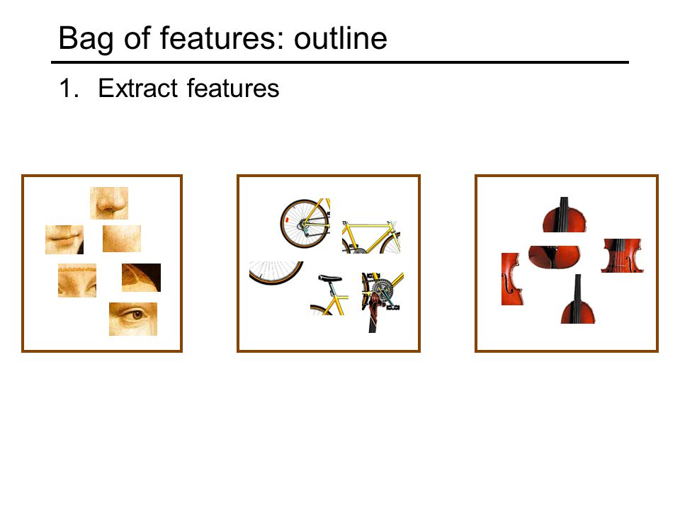 Bag of features: outline 1.Extract features