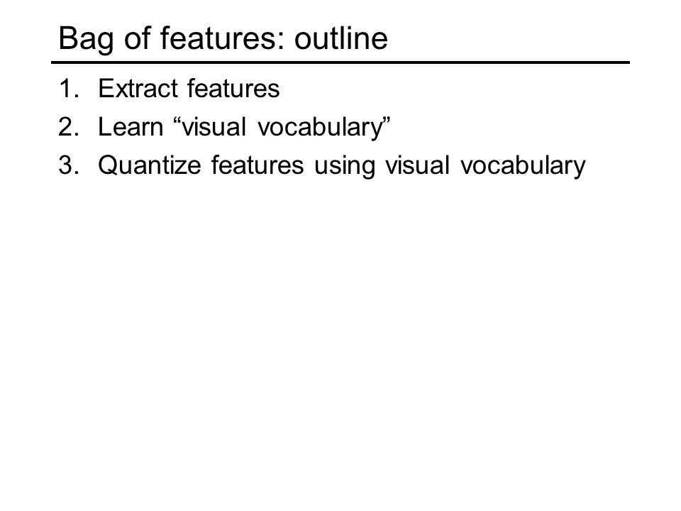 Bag of features: outline 1.Extract features 2.Learn visual vocabulary 3.Quantize features using visual vocabulary