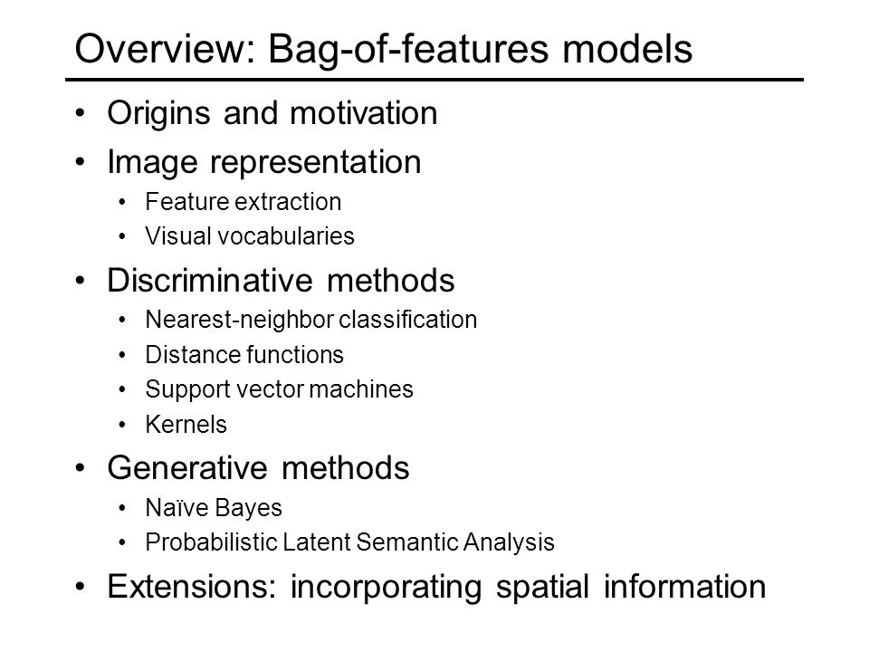 Overview: Bag-of-features models Origins and motivation Image representation Feature extraction Visual vocabularies Discriminative methods Nearest-neighbor classification Distance functions Support vector machines Kernels Generative methods Naïve Bayes Probabilistic Latent Semantic Analysis Extensions: incorporating spatial information
