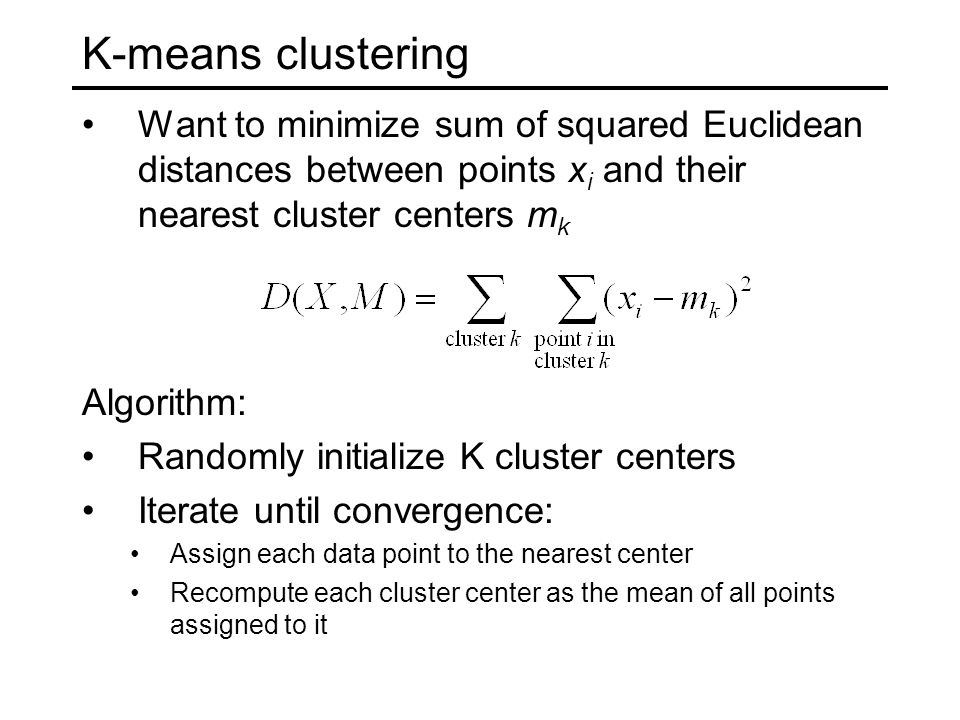 K-means clustering Want to minimize sum of squared Euclidean distances between points x i and their nearest cluster centers m k Algorithm: Randomly initialize K cluster centers Iterate until convergence: Assign each data point to the nearest center Recompute each cluster center as the mean of all points assigned to it