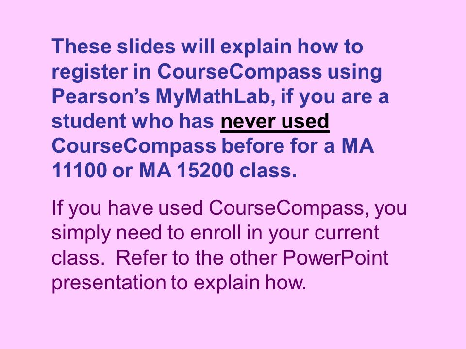 These slides will explain how to register in CourseCompass using Pearson's MyMathLab, if you are a student who has never used CourseCompass before for a MA or MA class.