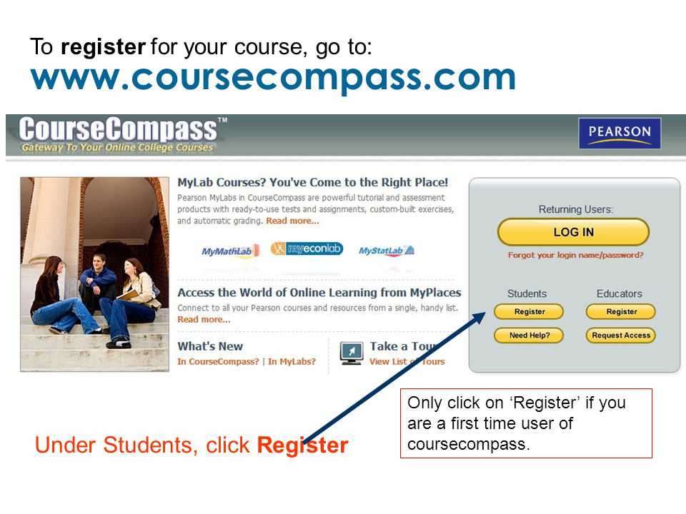 To register for your course, go to: Under Students, click Register Only click on 'Register' if you are a first time user of coursecompass.