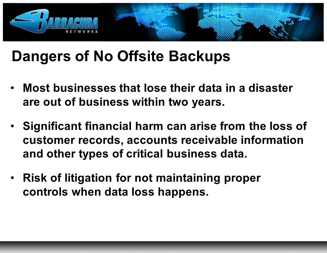 Dangers of No Offsite Backups Most businesses that lose their data in a disaster are out of business within two years.