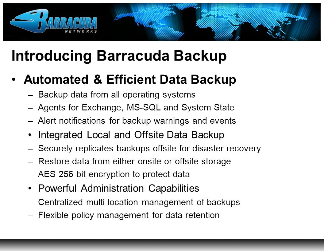 Introducing Barracuda Backup Automated & Efficient Data Backup –Backup data from all operating systems –Agents for Exchange, MS-SQL and System State –Alert notifications for backup warnings and events Integrated Local and Offsite Data Backup –Securely replicates backups offsite for disaster recovery –Restore data from either onsite or offsite storage –AES 256-bit encryption to protect data Powerful Administration Capabilities –Centralized multi-location management of backups –Flexible policy management for data retention