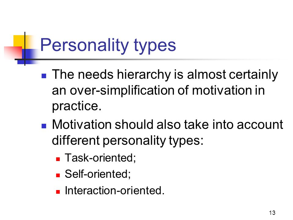 13 Personality types The needs hierarchy is almost certainly an over-simplification of motivation in practice.