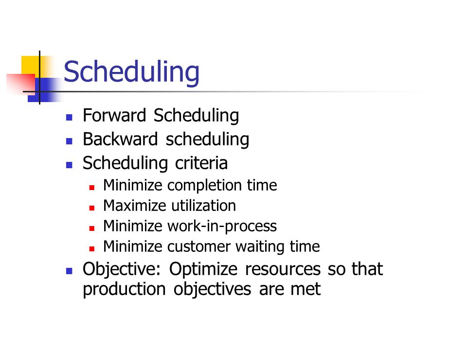 Scheduling Forward Scheduling Backward scheduling Scheduling criteria Minimize completion time Maximize utilization Minimize work-in-process Minimize customer waiting time Objective: Optimize resources so that production objectives are met