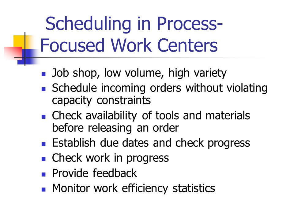 Scheduling in Process- Focused Work Centers Job shop, low volume, high variety Schedule incoming orders without violating capacity constraints Check availability of tools and materials before releasing an order Establish due dates and check progress Check work in progress Provide feedback Monitor work efficiency statistics