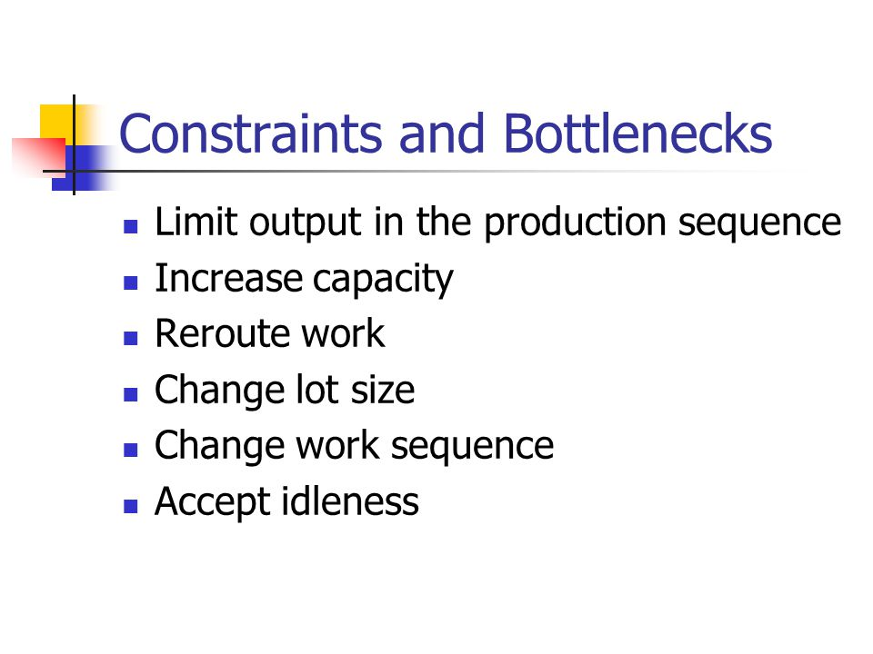 Constraints and Bottlenecks Limit output in the production sequence Increase capacity Reroute work Change lot size Change work sequence Accept idleness