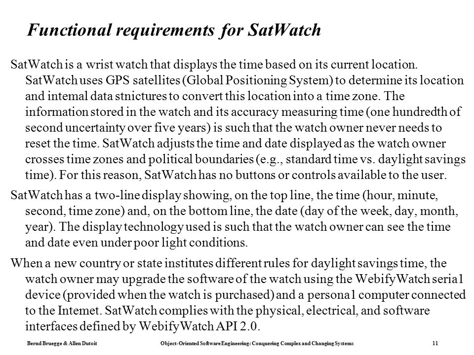 Bernd Bruegge & Allen Dutoit Object-Oriented Software Engineering: Conquering Complex and Changing Systems 11 Functional requirements for SatWatch SatWatch is a wrist watch that displays the time based on its current location.