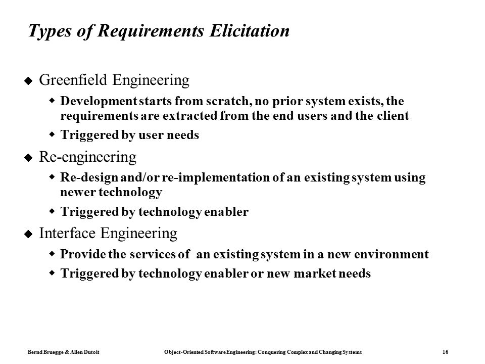Bernd Bruegge & Allen Dutoit Object-Oriented Software Engineering: Conquering Complex and Changing Systems 16 Types of Requirements Elicitation  Greenfield Engineering  Development starts from scratch, no prior system exists, the requirements are extracted from the end users and the client  Triggered by user needs  Re-engineering  Re-design and/or re-implementation of an existing system using newer technology  Triggered by technology enabler  Interface Engineering  Provide the services of an existing system in a new environment  Triggered by technology enabler or new market needs