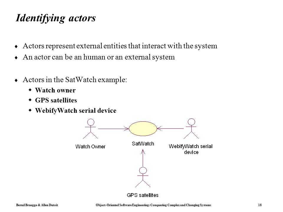 Bernd Bruegge & Allen Dutoit Object-Oriented Software Engineering: Conquering Complex and Changing Systems 18 Identifying actors  Actors represent external entities that interact with the system  An actor can be an human or an external system  Actors in the SatWatch example:  Watch owner  GPS satellites  WebifyWatch serial device