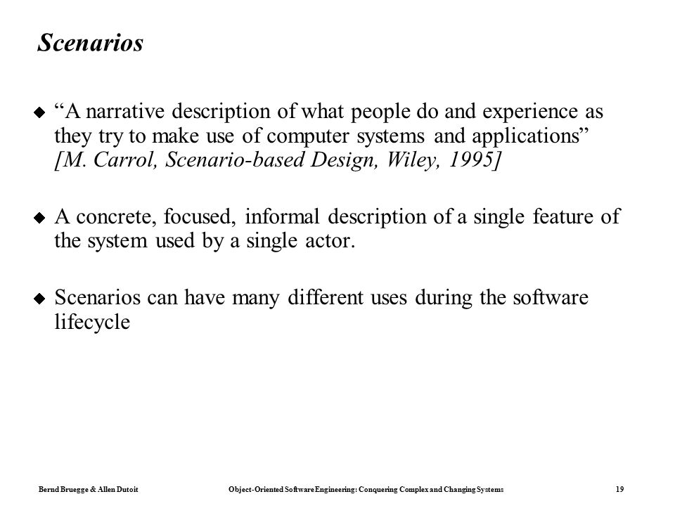 Bernd Bruegge & Allen Dutoit Object-Oriented Software Engineering: Conquering Complex and Changing Systems 19 Scenarios  A narrative description of what people do and experience as they try to make use of computer systems and applications [M.