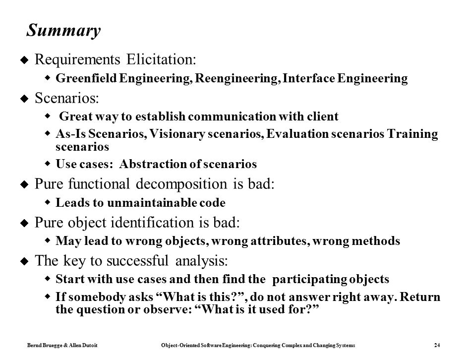 Bernd Bruegge & Allen Dutoit Object-Oriented Software Engineering: Conquering Complex and Changing Systems 24 Summary  Requirements Elicitation:  Greenfield Engineering, Reengineering, Interface Engineering  Scenarios:  Great way to establish communication with client  As-Is Scenarios, Visionary scenarios, Evaluation scenarios Training scenarios  Use cases: Abstraction of scenarios  Pure functional decomposition is bad:  Leads to unmaintainable code  Pure object identification is bad:  May lead to wrong objects, wrong attributes, wrong methods  The key to successful analysis:  Start with use cases and then find the participating objects  If somebody asks What is this , do not answer right away.